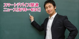 【まとめ】スマートデバイス関連のニュース[6/15〜6/21]