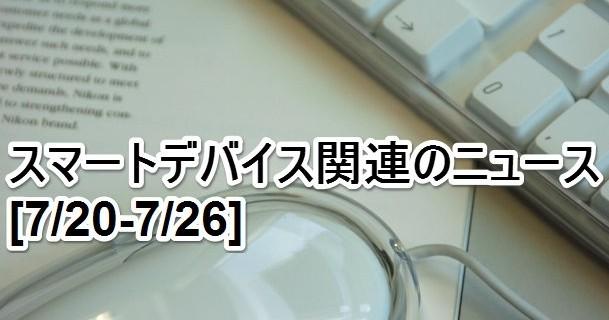 【まとめ】スマートデバイス関連のニュース[7/20-7/26]