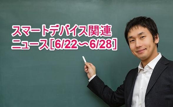 【まとめ】スマートデバイス関連のニュース[6/22〜6/28]