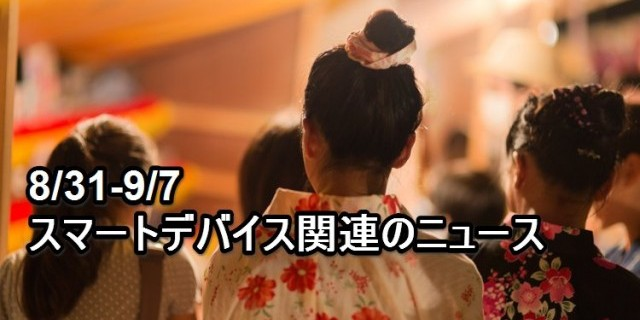 【まとめ】[8/31-9/7]スマートデバイス関連のニュース